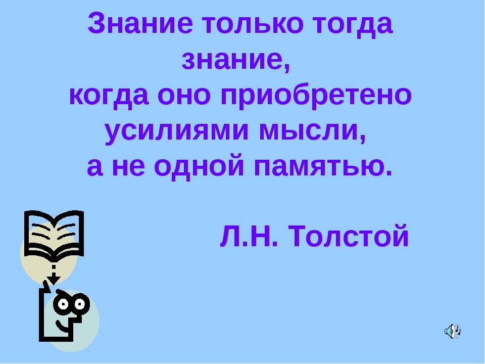 Знание только тогда знание, когда оно приобретено усилиями мысли, а не одной...