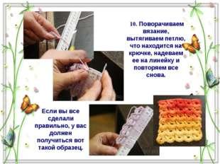 10. Поворачиваем вязание, вытягиваем петлю, что находится на крючке, надевае