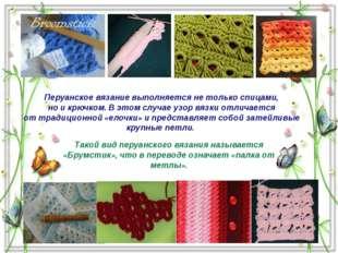 Такой вид перуанского вязания называется «Брумстик», что в переводе означает