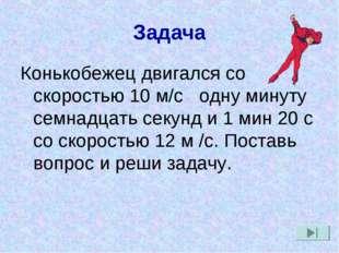 Задача Конькобежец двигался со скоростью 10 м/с одну минуту семнадцать секунд