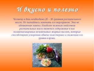 И вкусно и полезно Человеку в день необходимо 20 – 30 граммов растительного м