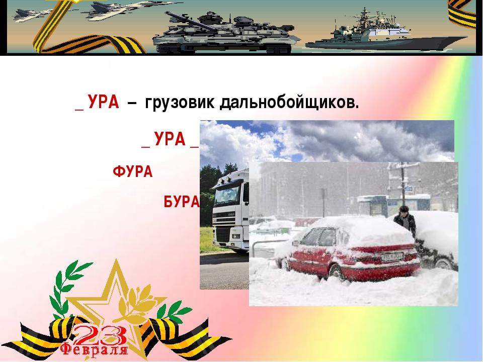 _ УРА – грузовик дальнобойщиков. ФУРА _ УРА _ – снежная буря. БУРАН
