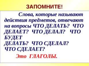 ЗАПОМНИТЕ! Слова, которые называют действия предметов, отвечают на вопросы ЧТ