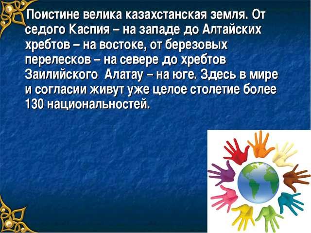 Поистине велика казахстанская земля. От седого Каспия – на западе до Алтайск...