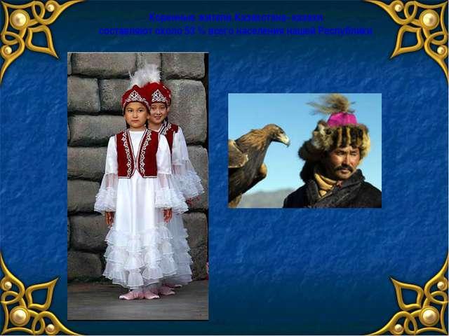 Коренные жители Казахстана- казахи составляют около 53 % всего населения наше...