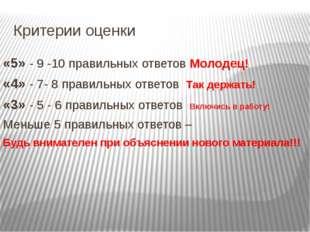 Критерии оценки «5» - 9 -10 правильных ответов Молодец! «4» - 7- 8 правильных