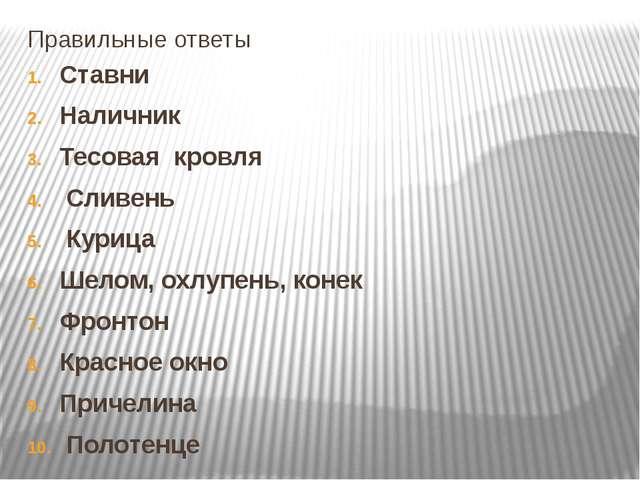 Правильные ответы Ставни Наличник Тесовая кровля Сливень Курица Шелом, охлупе...