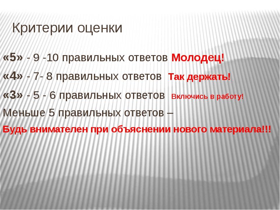 Критерии оценки «5» - 9 -10 правильных ответов Молодец! «4» - 7- 8 правильных...