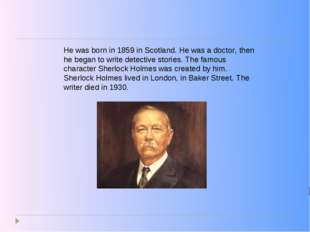 He was born in 1859 in Scotland. He was a doctor, then he began to write dete