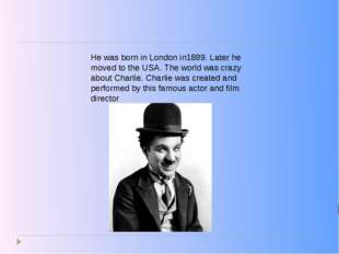 He was born in London in1889. Later he moved to the USA. The world was crazy