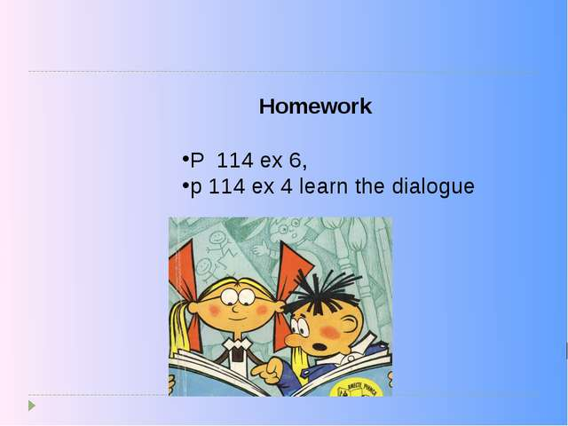 P 114 ex 6, p 114 ex 4 learn the dialogue Homework