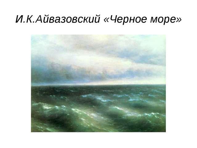 И.К.Айвазовский «Черное море»