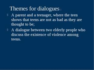 Themes for dialogues : A parent and a teenager, where the teen shows that te