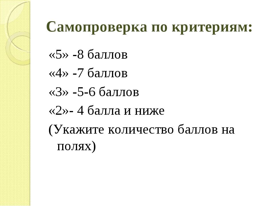 Самопроверка по критериям: «5» -8 баллов «4» -7 баллов «3» -5-6 баллов «2»- 4...