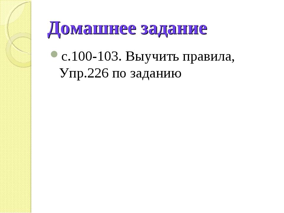 Домашнее задание с.100-103. Выучить правила, Упр.226 по заданию