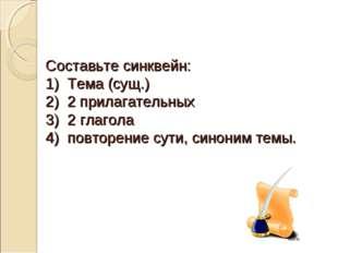 Составьте синквейн: 1) Тема (сущ.) 2) 2 прилагательных 3) 2 глагола 4) повтор