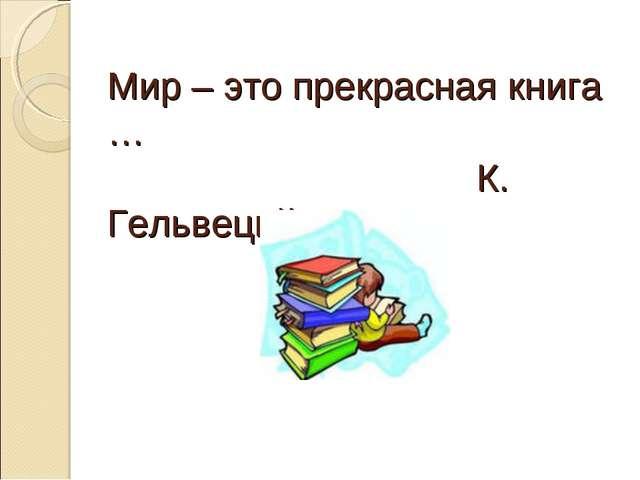 Мир – это прекрасная книга … К. Гельвеций.