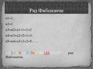 u1=1, u2=1 u3=u2+u1=1+1=2 u4=u3+u2=2+1=3; u5=u4+u3=3+2=5; …. 1,1,2,3,5,8,13,2