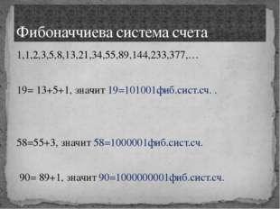 1,1,2,3,5,8,13,21,34,55,89,144,233,377,… 19= 13+5+1, значит 19=101001фиб.сист