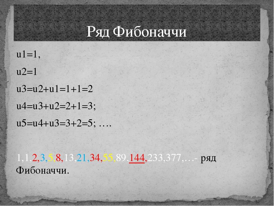 u1=1, u2=1 u3=u2+u1=1+1=2 u4=u3+u2=2+1=3; u5=u4+u3=3+2=5; …. 1,1,2,3,5,8,13,2...