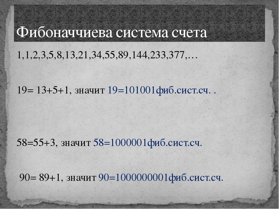 1,1,2,3,5,8,13,21,34,55,89,144,233,377,… 19= 13+5+1, значит 19=101001фиб.сист...