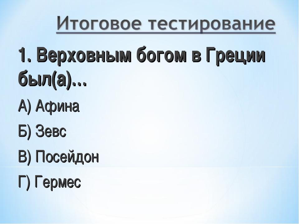 1. Верховным богом в Греции был(а)… А) Афина Б) Зевс В) Посейдон Г) Гермес