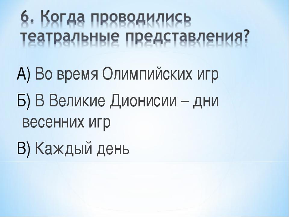 А) Во время Олимпийских игр Б) В Великие Дионисии – дни весенних игр В) Кажды...