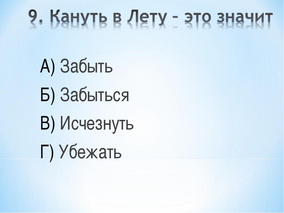 А) Забыть Б) Забыться В) Исчезнуть Г) Убежать