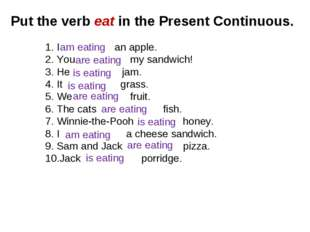 Put the verb eat in the Present Continuous. I an apple. You my sandwich! He j