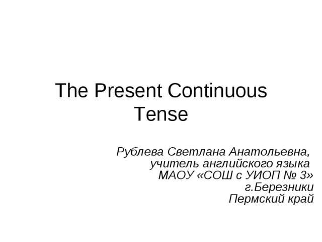 The Present Continuous Tense Рублева Светлана Анатольевна, учитель английског...