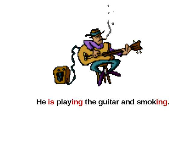 He is playing the guitar and smoking.