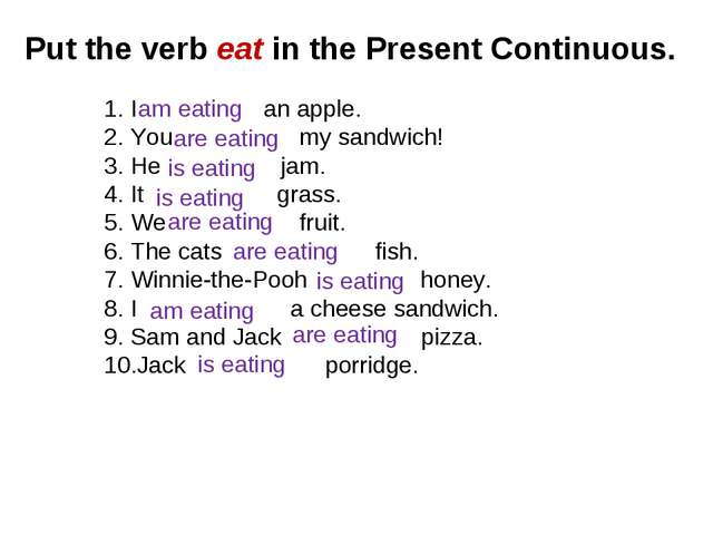 Put the verb eat in the Present Continuous. I an apple. You my sandwich! He j...