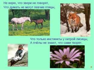 Не верю, что звери не говорят, Что думать не могут певчие птицы, Что только и
