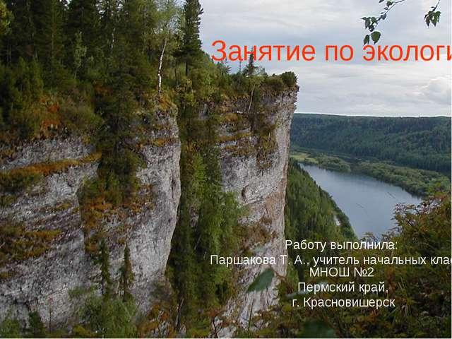 Занятие по экологии Работу выполнила: Паршакова Т. А., учитель начальных клас...