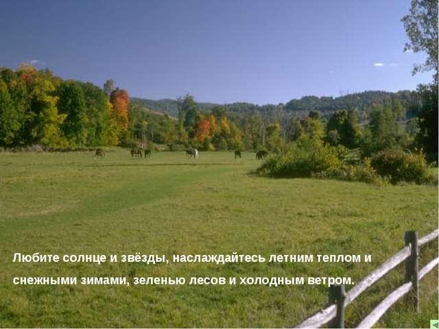 Любите солнце и звёзды, наслаждайтесь летним теплом и снежными зимами, зелень...