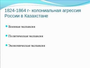 1824-1864 г- колониальная агрессия России в Казахстане Военная экспансия Поли