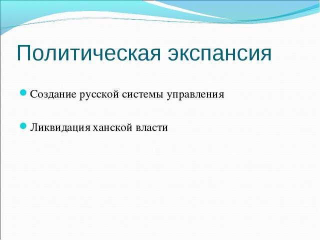 Политическая экспансия Создание русской системы управления Ликвидация ханской...