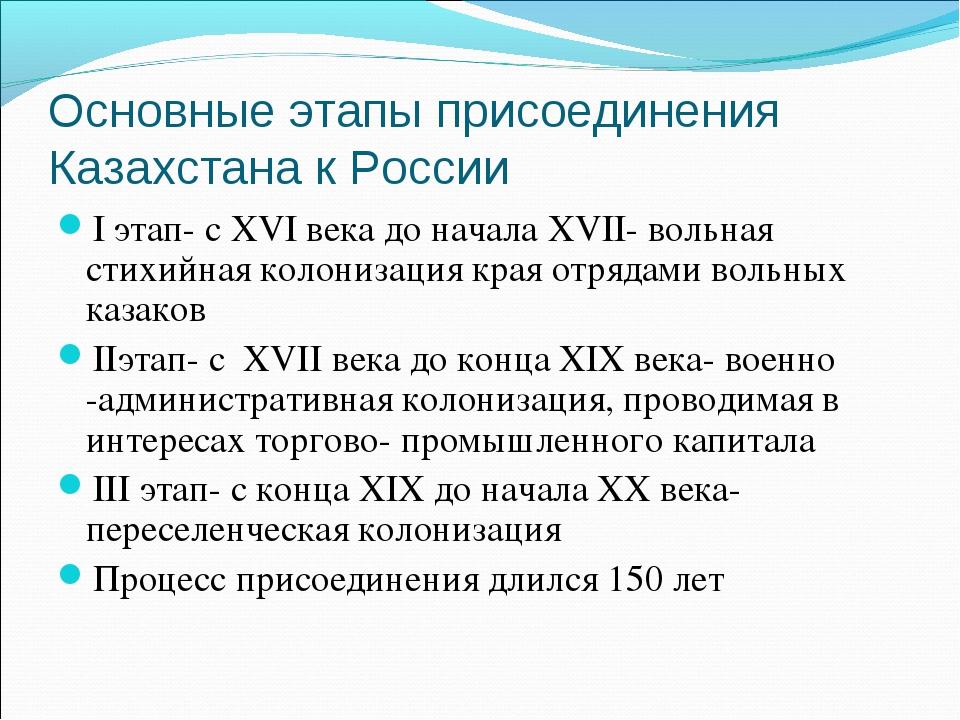 Основные этапы присоединения Казахстана к России I этап- с XVI века до начала...