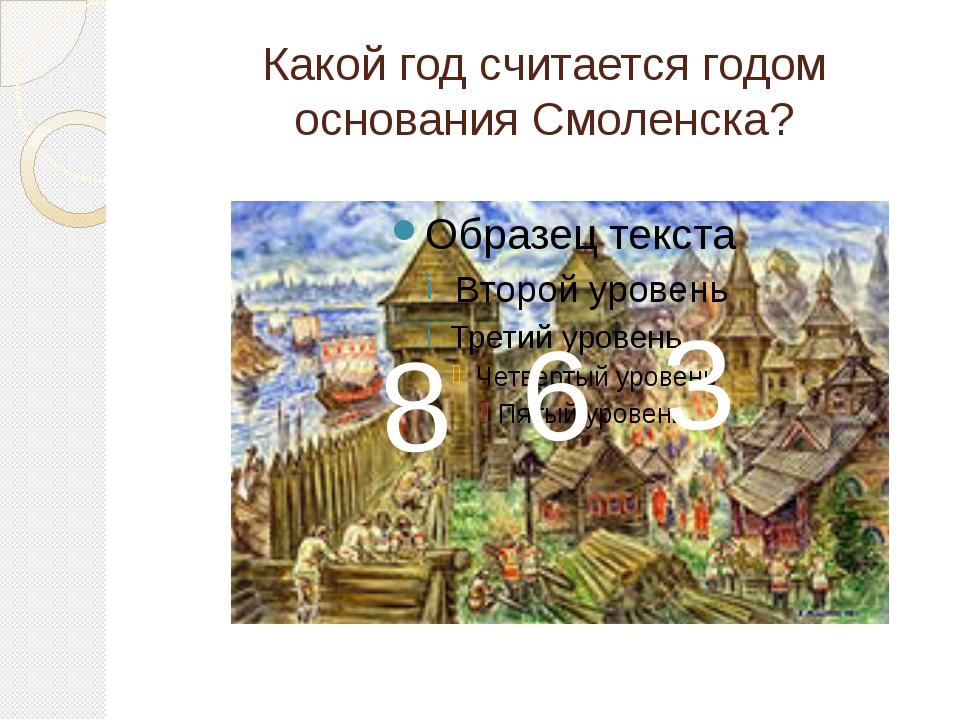 Какой год считается годом основания Смоленска? 8 6 3