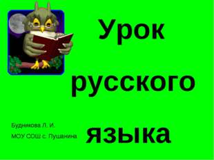 Урок русского языка Будникова Л. И. МОУ СОШ с. Пушанина