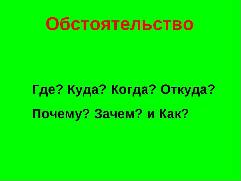 Обстоятельство Где? Куда? Когда? Откуда? Почему? Зачем? и Как?