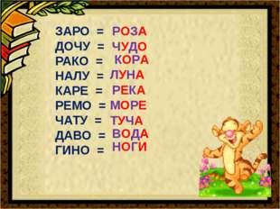 ЗАРО = ДОЧУ = РАКО = НАЛУ = КАРЕ = РЕМО = ЧАТУ = ДАВО = ГИНО = РОЗА ЧУДО КОРА