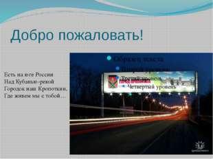 Добро пожаловать! Есть на юге России Над Кубанью-рекой Городок наш Кропоткин,