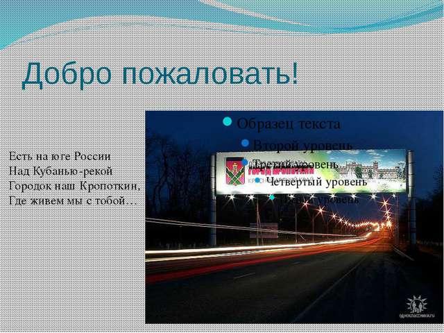 Добро пожаловать! Есть на юге России Над Кубанью-рекой Городок наш Кропоткин,...