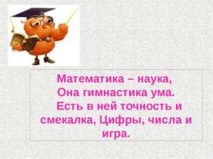Математика – наука, Она гимнастика ума. Есть в ней точность и смекалка, Цифры