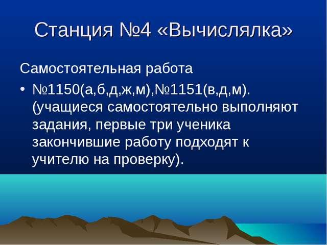 Станция №4 «Вычислялка» Самостоятельная работа №1150(а,б,д,ж,м),№1151(в,д,м)....