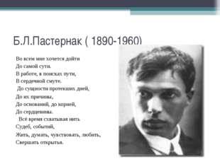 Б.Л.Пастернак ( 1890-1960) Во всем мне хочется дойти До самой сути. В работе,