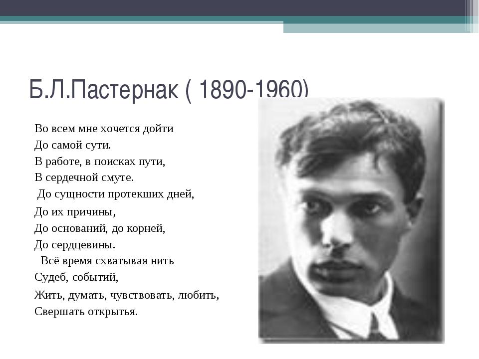 Б.Л.Пастернак ( 1890-1960) Во всем мне хочется дойти До самой сути. В работе,...