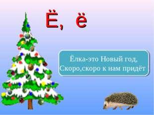 Ёлка-это Новый год, Скоро,скоро к нам придёт ! Ё, ё