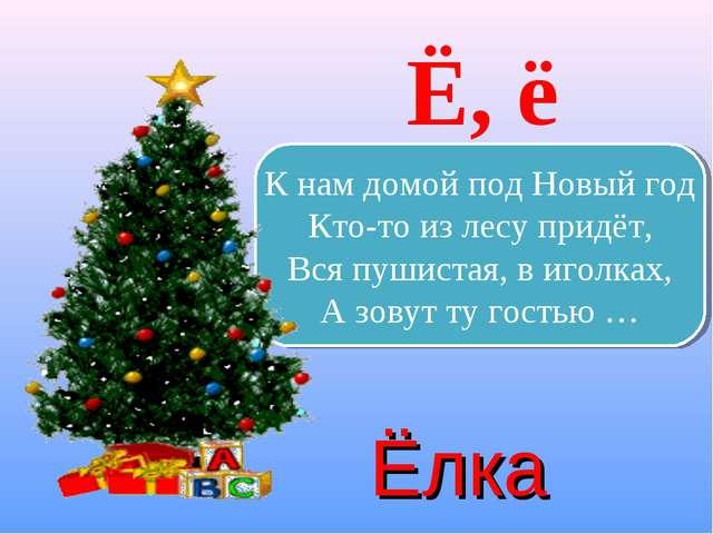 Ё, ё К нам домой под Новый год Кто-то из лесу придёт, Вся пушистая, в иголках...